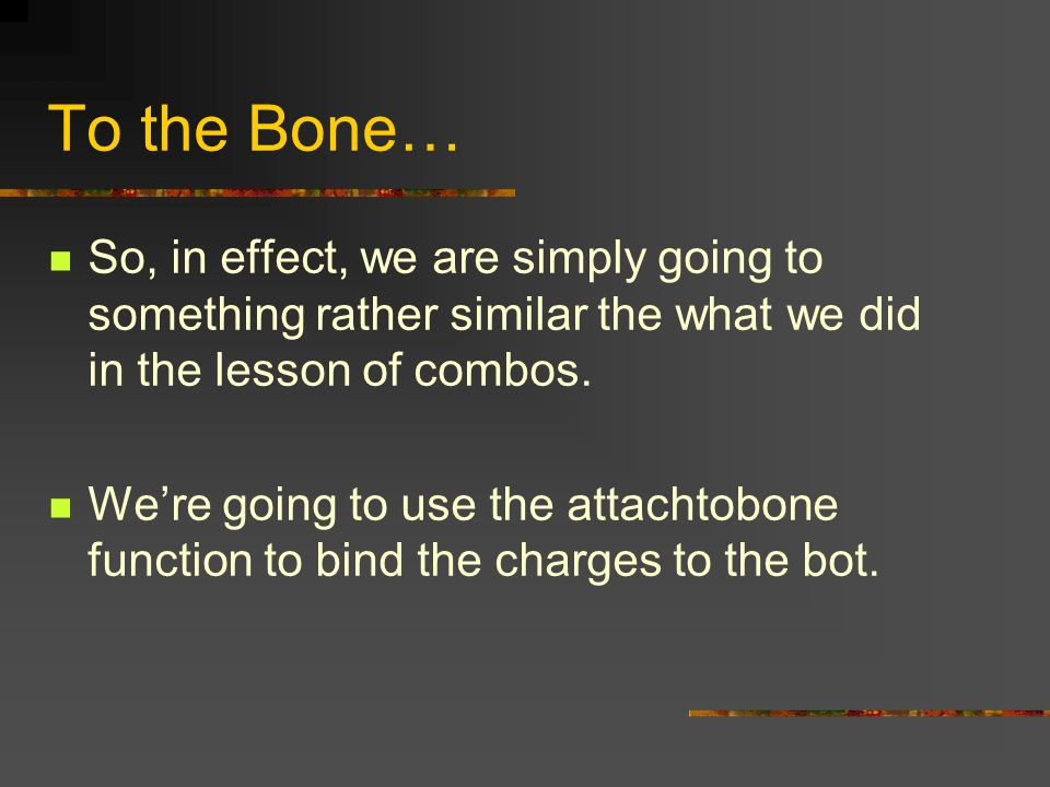 To the Bone… So, in effect, we are simply going to something rather similar the what we did in the lesson of combos.
