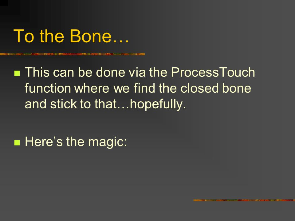 To the Bone… This can be done via the ProcessTouch function where we find the closed bone and stick to that…hopefully.