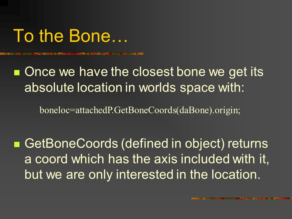 To the Bone… Once we have the closest bone we get its absolute location in worlds space with: GetBoneCoords (defined in object) returns a coord which has the axis included with it, but we are only interested in the location.