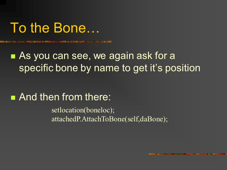 To the Bone… As you can see, we again ask for a specific bone by name to get it's position And then from there: setlocation(boneloc); attachedP.AttachToBone(self,daBone);