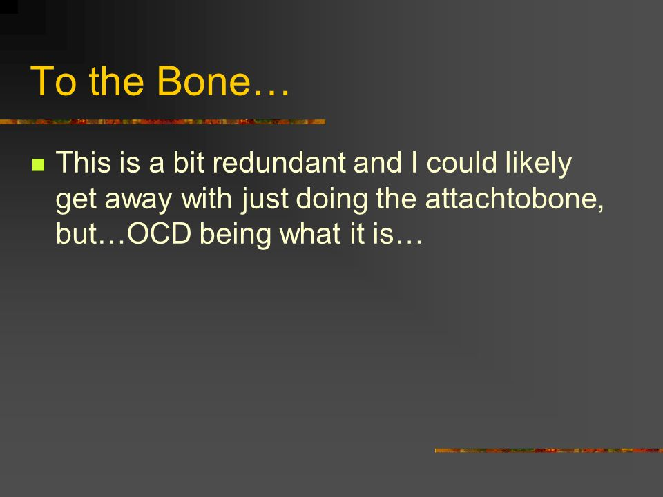 To the Bone… This is a bit redundant and I could likely get away with just doing the attachtobone, but…OCD being what it is…