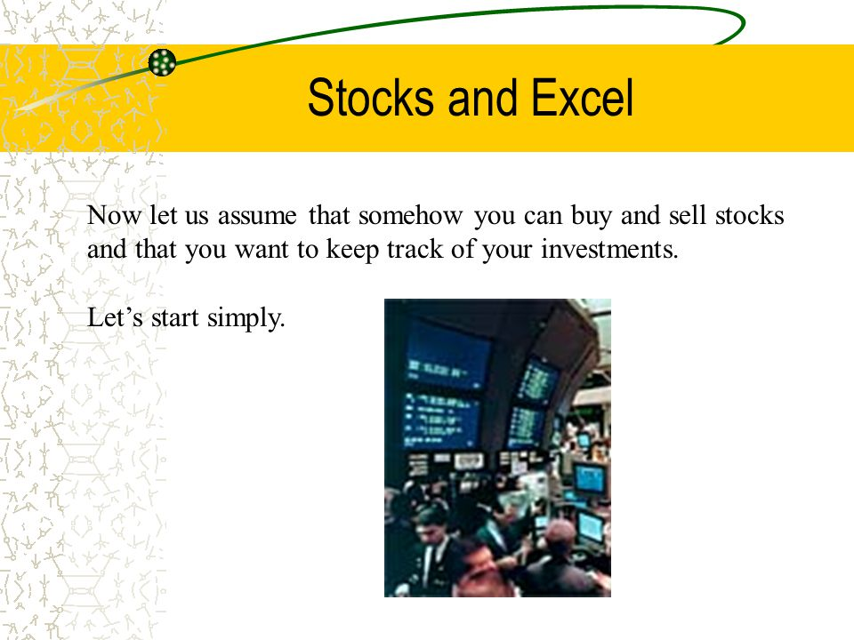 Stocks and Excel Now let us assume that somehow you can buy and sell stocks and that you want to keep track of your investments.