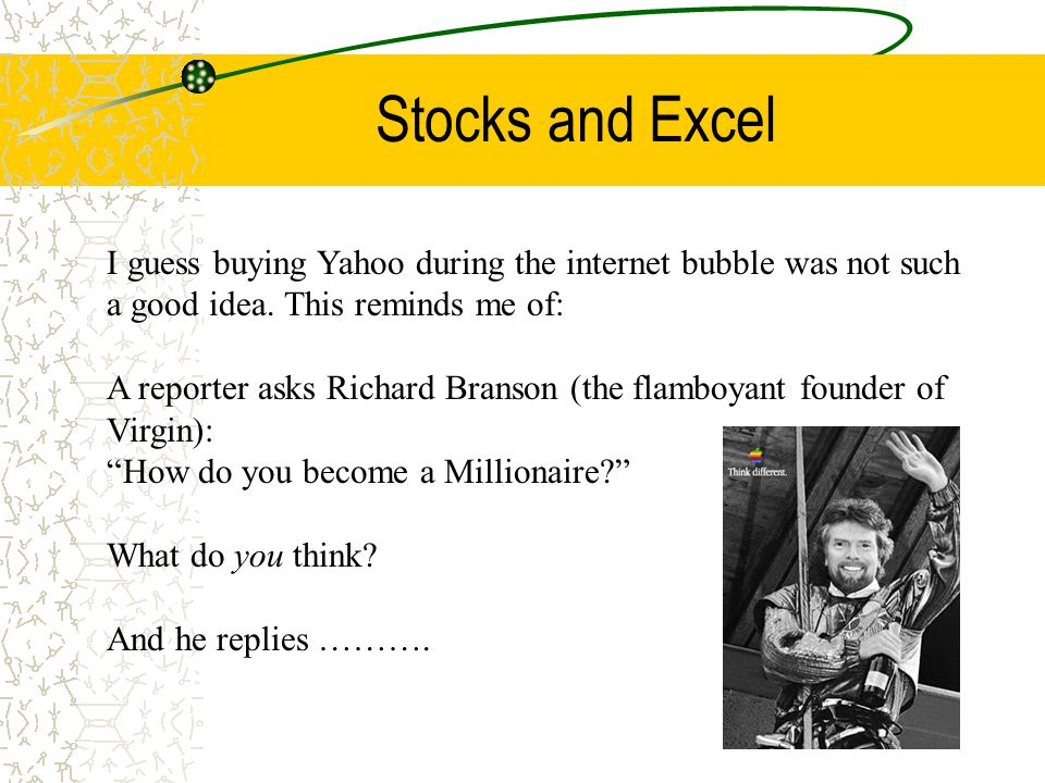Stocks and Excel I guess buying Yahoo during the internet bubble was not such a good idea. This reminds me of: A reporter asks Richard Branson (the fl