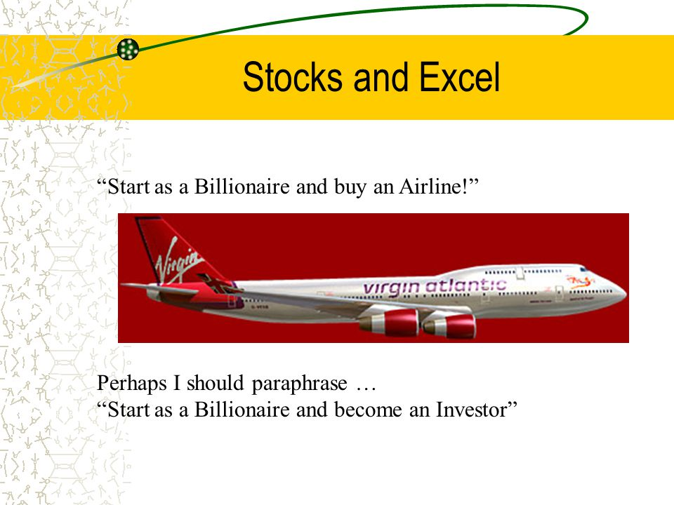 Stocks and Excel Start as a Billionaire and buy an Airline! Perhaps I should paraphrase … Start as a Billionaire and become an Investor