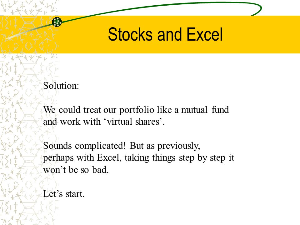 Stocks and Excel Solution: We could treat our portfolio like a mutual fund and work with 'virtual shares'. Sounds complicated! But as previously, perh