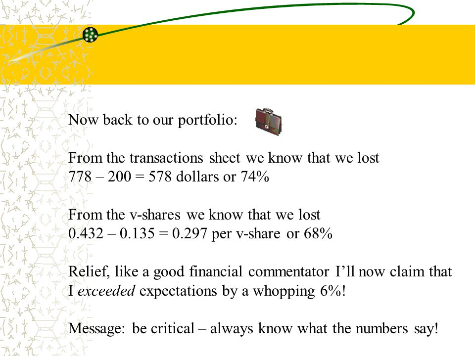 Now back to our portfolio: From the transactions sheet we know that we lost 778 – 200 = 578 dollars or 74% From the v-shares we know that we lost 0.432 – 0.135 = 0.297 per v-share or 68% Relief, like a good financial commentator I'll now claim that I exceeded expectations by a whopping 6%.