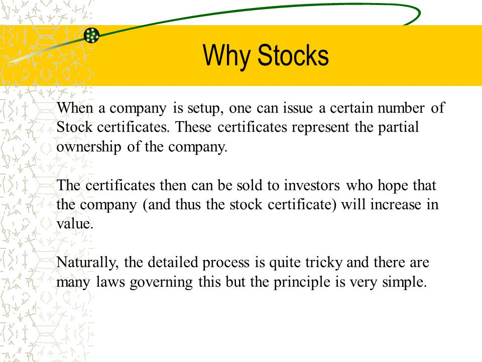 Why Stocks When a company is setup, one can issue a certain number of Stock certificates. These certificates represent the partial ownership of the co