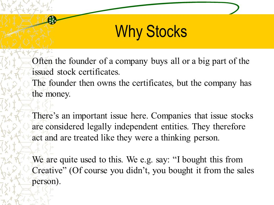 Why Stocks Often the founder of a company buys all or a big part of the issued stock certificates.