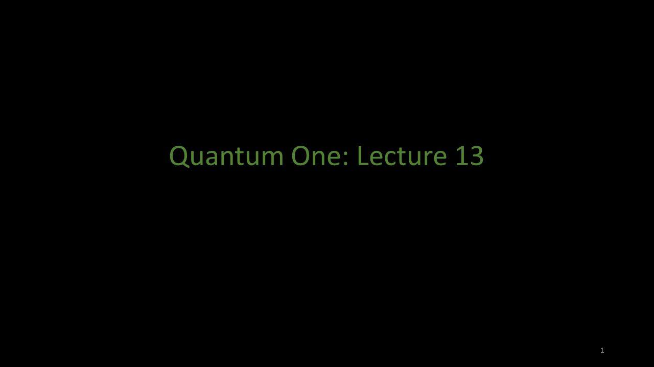 Quantum One: Lecture 13 1