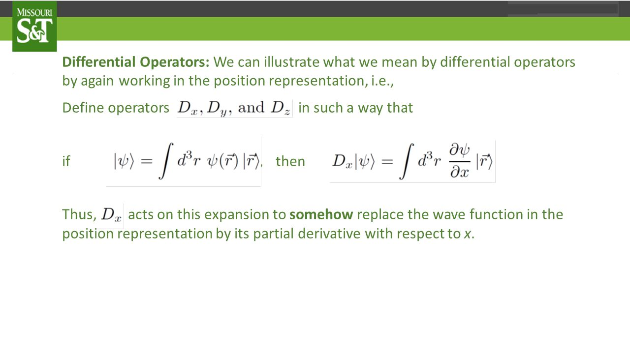 Differential Operators: We can illustrate what we mean by differential operators by again working in the position representation, i.e., Define operators in such a way that if ψ 〉 =∫d³rψ(r) r 〉, then Thus, D_ acts on this expansion to somehow replace the wave function in the position representation by its partial derivative with respect to x.