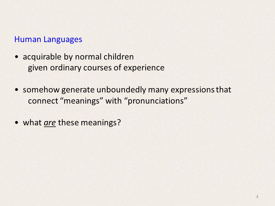 Human Languages acquirable by normal children given ordinary courses of experience somehow generate unboundedly many expressions that connect meanings with pronunciations what are these meanings.