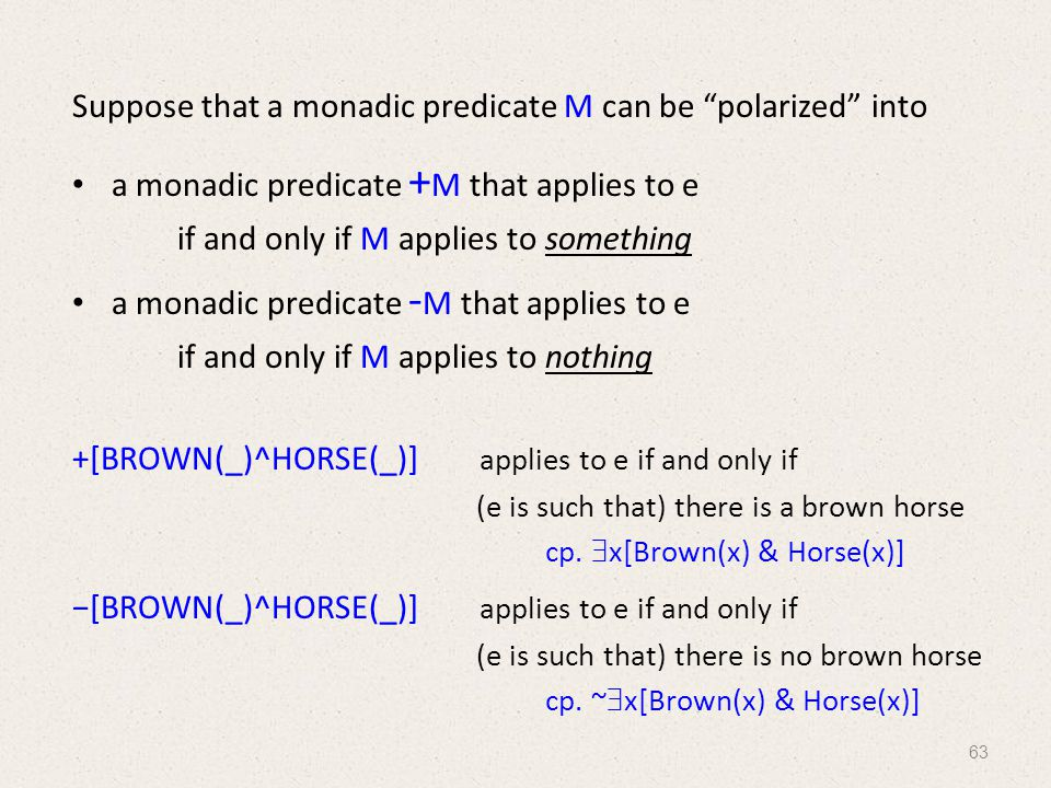 Suppose that a monadic predicate M can be polarized into a monadic predicate + M that applies to e if and only if M applies to something a monadic predicate - M that applies to e if and only if M applies to nothing +[BROWN(_)^HORSE(_)] applies to e if and only if (e is such that) there is a brown horse −[BROWN(_)^HORSE(_)] applies to e if and only if (e is such that) there is no brown horse cp.