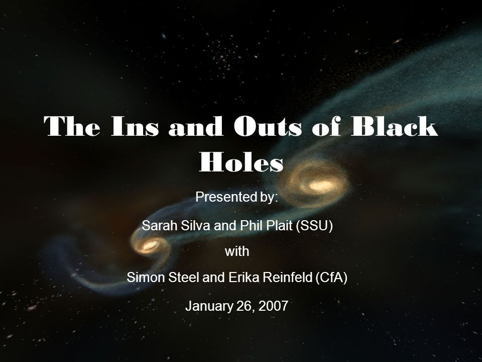 The Ins and Outs of Black Holes Presented by: Sarah Silva and Phil Plait (SSU) with Simon Steel and Erika Reinfeld (CfA) January 26, 2007