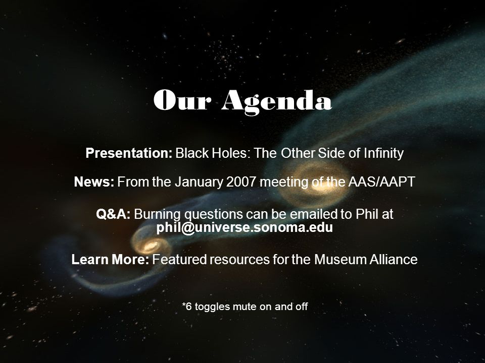 Our Agenda Presentation: Black Holes: The Other Side of Infinity News: From the January 2007 meeting of the AAS/AAPT Q&A: Burning questions can be ema