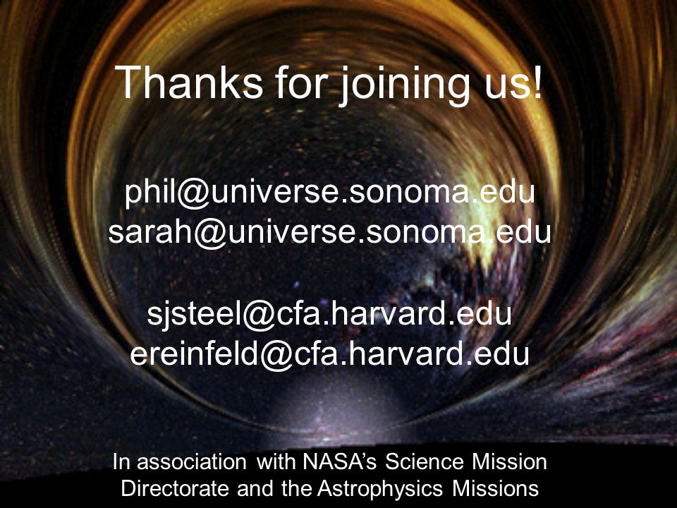 Thanks for joining us! phil@universe.sonoma.edu sarah@universe.sonoma.edu sjsteel@cfa.harvard.edu ereinfeld@cfa.harvard.edu In association with NASA's