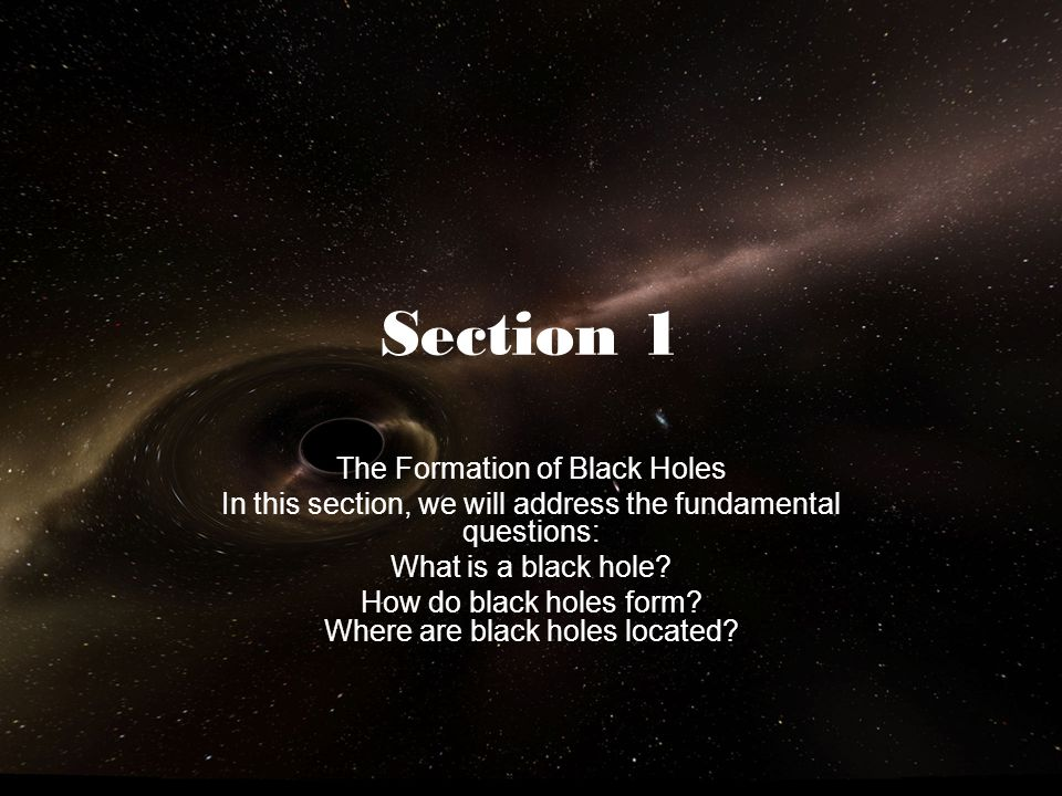 Section 1 The Formation of Black Holes In this section, we will address the fundamental questions: What is a black hole? How do black holes form? Wher