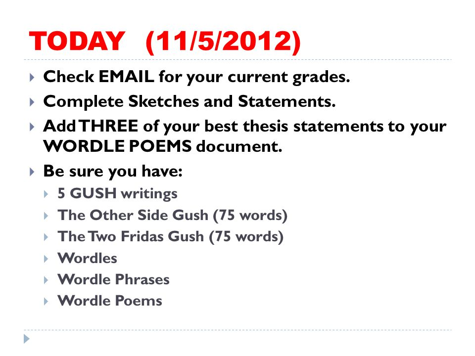 TODAY (11/5/2012)  Check EMAIL for your current grades.  Complete Sketches and Statements.  Add THREE of your best thesis statements to your WORDLE