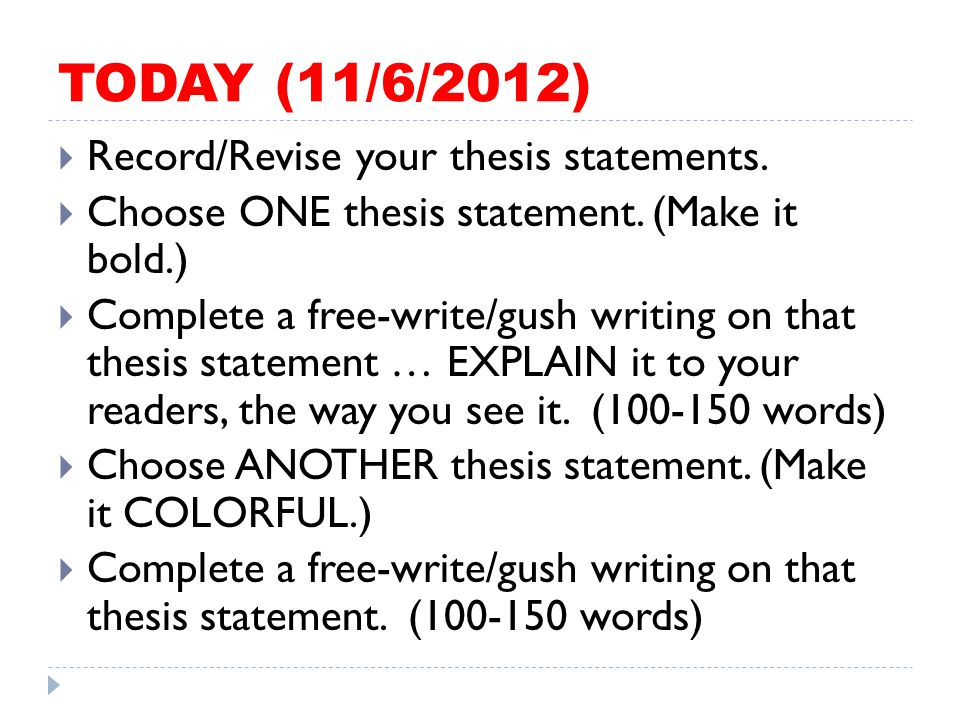 TODAY (11/6/2012)  Record/Revise your thesis statements.  Choose ONE thesis statement. (Make it bold.)  Complete a free-write/gush writing on that