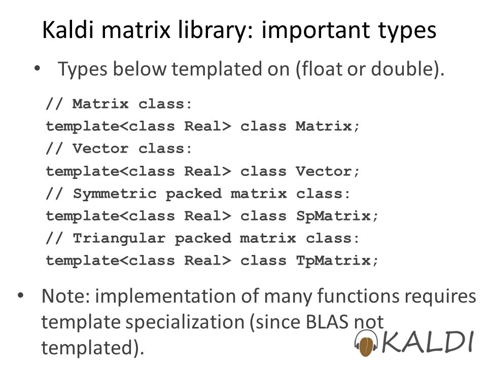 Kaldi matrix library: important types Types below templated on (float or double).