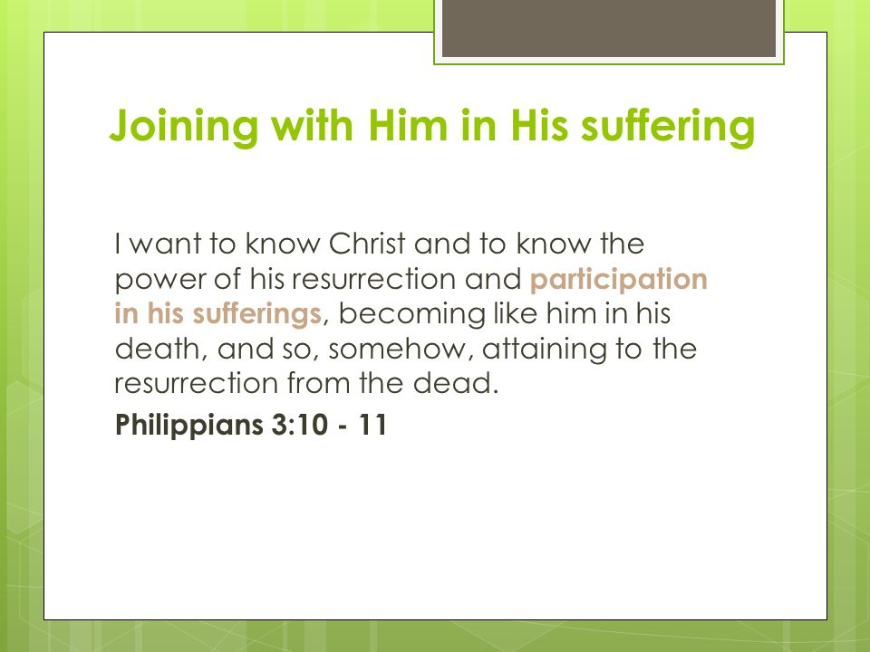 Joining with Him in His suffering I want to know Christ and to know the power of his resurrection and participation in his sufferings, becoming like him in his death, and so, somehow, attaining to the resurrection from the dead.