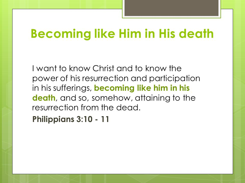 Becoming like Him in His death I want to know Christ and to know the power of his resurrection and participation in his sufferings, becoming like him in his death, and so, somehow, attaining to the resurrection from the dead.