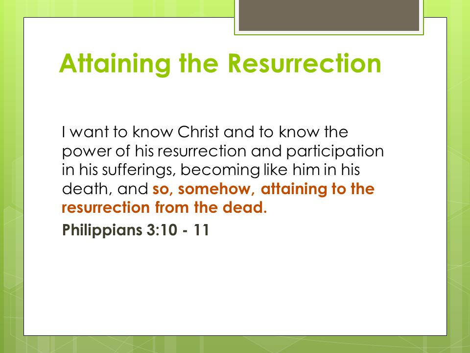 Attaining the Resurrection I want to know Christ and to know the power of his resurrection and participation in his sufferings, becoming like him in his death, and so, somehow, attaining to the resurrection from the dead.