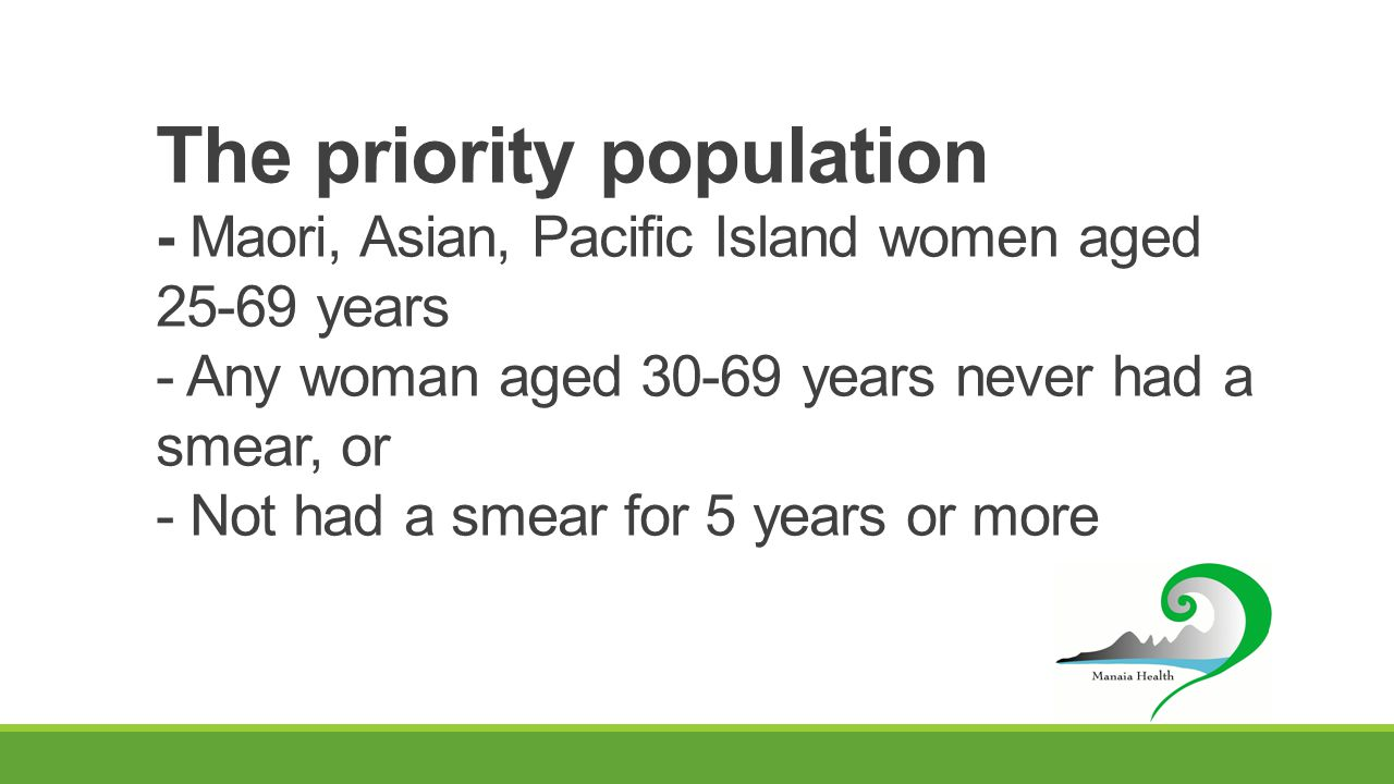 The priority population - Maori, Asian, Pacific Island women aged 25-69 years - Any woman aged 30-69 years never had a smear, or - Not had a smear for 5 years or more