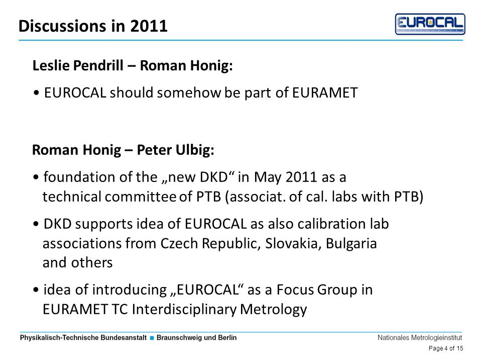 """Page 5 of 15 Die Entwicklung des DKD Discussions in 2011 Leslie Pendrill – Roman Honig: EUROCAL should somehow be part of EURAMET Roman Honig – Peter Ulbig: foundation of the """"new DKD in May 2011 as a technical committee of PTB (associat."""