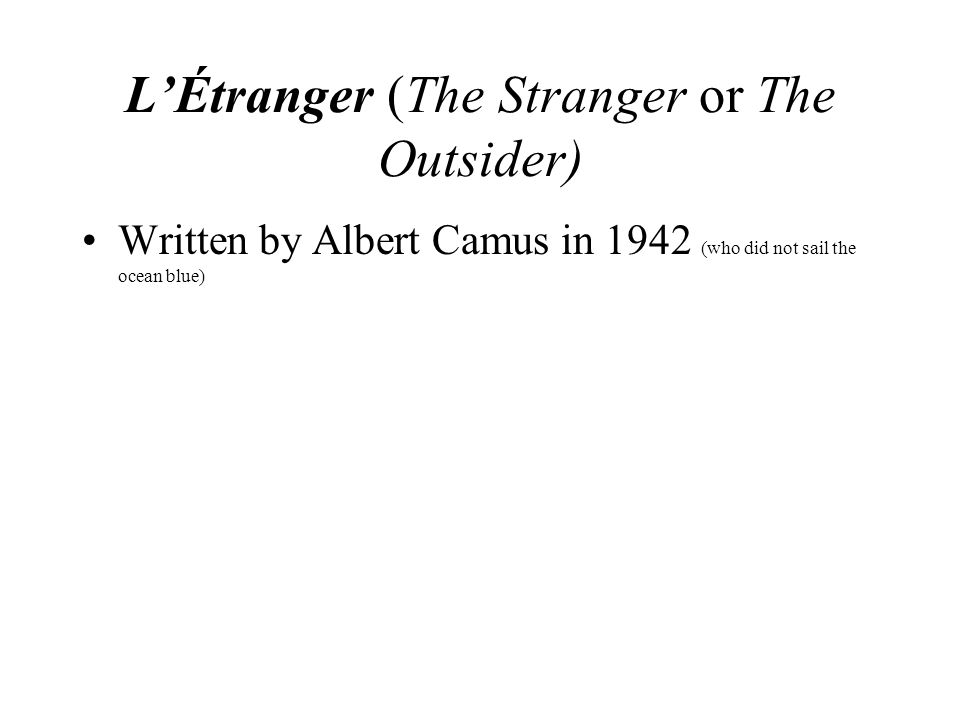 L'Étranger (The Stranger or The Outsider) Written by Albert Camus in 1942 (who did not sail the ocean blue)