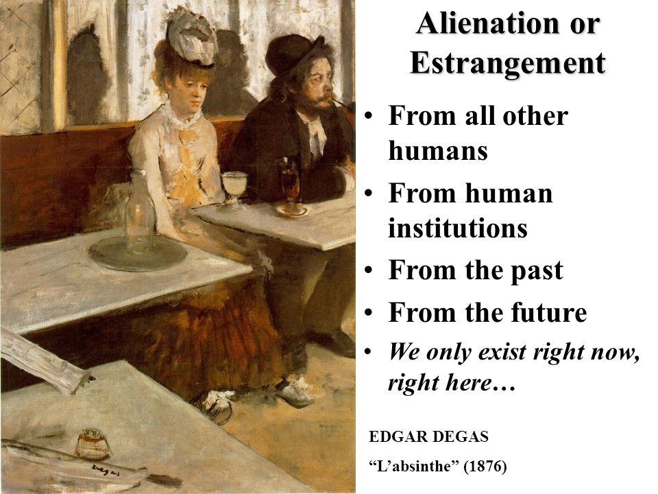 EDGAR DEGAS L'absinthe (1876) Alienation or Estrangement From all other humans From human institutions From the past From the future We only exist right now, right here…