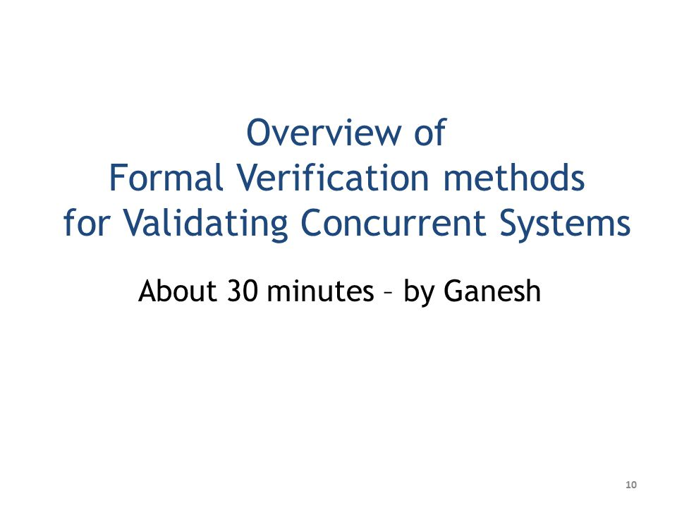 Overview of Formal Verification methods for Validating Concurrent Systems About 30 minutes – by Ganesh 10