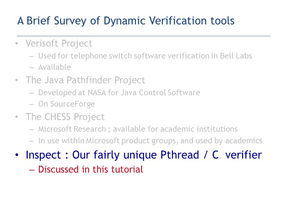 Verisoft Project – Used for telephone switch software verification in Bell Labs – Available The Java Pathfinder Project – Developed at NASA for Java Control Software – On SourceForge The CHESS Project – Microsoft Research ; available for academic institutions – In use within Microsoft product groups, and used by academics Inspect : Our fairly unique Pthread / C verifier – Discussed in this tutorial A Brief Survey of Dynamic Verification tools