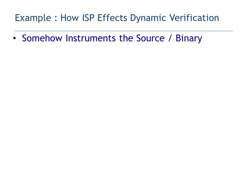 Somehow Instruments the Source / Binary – Through PMPI Runs the code under a verification scheduler – 'Hijacks' native scheduler By interposing a profiler – Exerts its own Interleaving Generation Control Selective replay, Dynamic Instruction Rewriting – TRIES HARD to generate only RELEVANT interleavings Only replays around non-determinism – Does 'stateless' (replay) verification Restarts from MPI_Init for each new interleaving Example : How ISP Effects Dynamic Verification