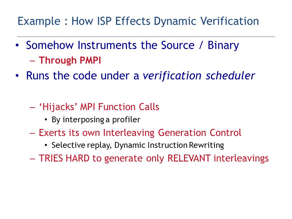 Somehow Instruments the Source / Binary – Through PMPI Runs the code under a verification scheduler – 'Hijacks' MPI Function Calls By interposing a profiler – Exerts its own Interleaving Generation Control Selective replay, Dynamic Instruction Rewriting – TRIES HARD to generate only RELEVANT interleavings Only replays around non-determinism – Does 'stateless' (replay) verification Restarts from MPI_Init for each new interleaving Example : How ISP Effects Dynamic Verification