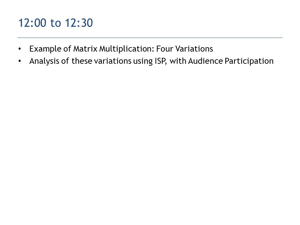 Example of Matrix Multiplication: Four Variations Analysis of these variations using ISP, with Audience Participation 12:00 to 12:30