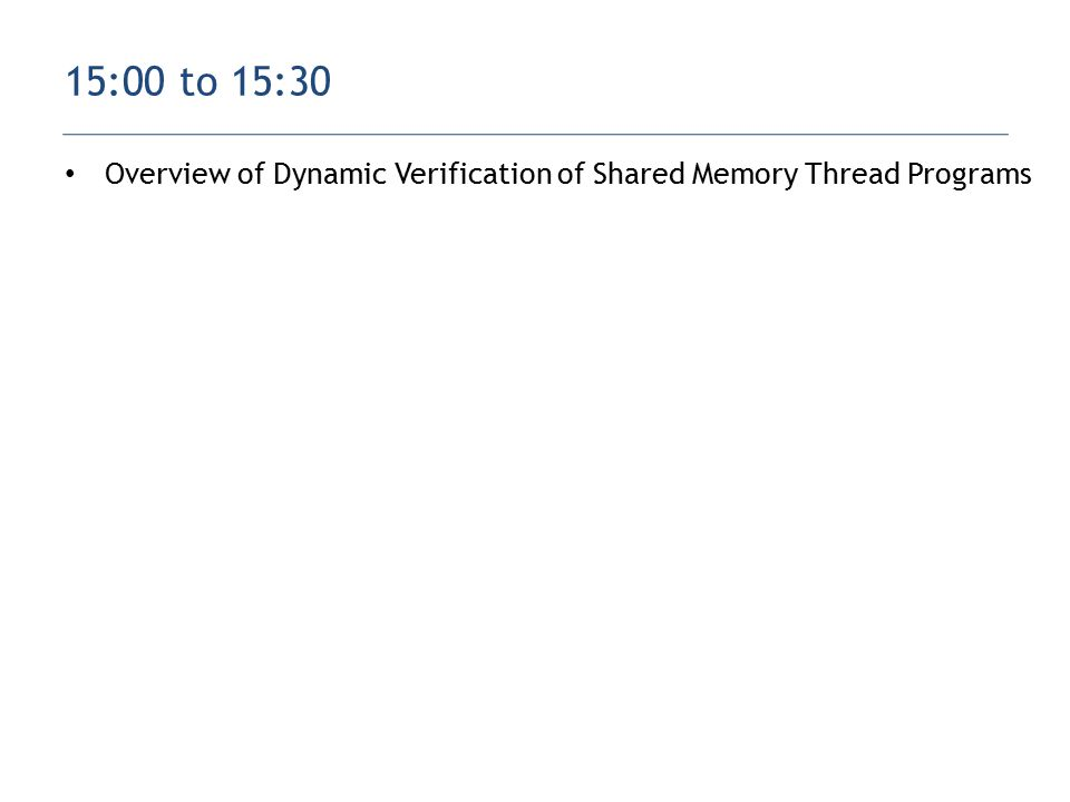 Overview of Dynamic Verification of Shared Memory Thread Programs 15:00 to 15:30