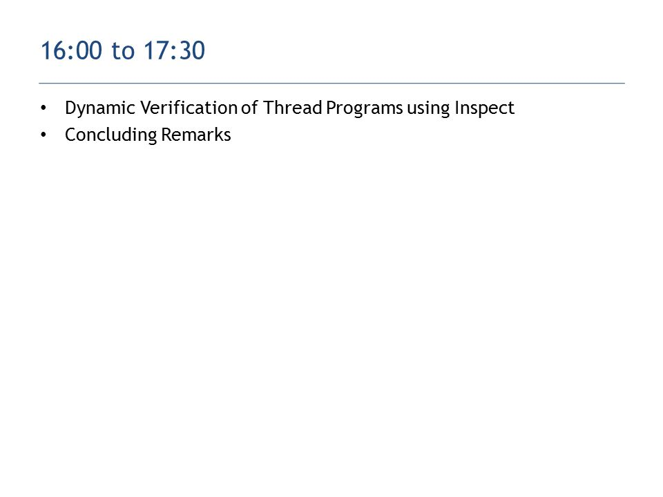 Dynamic Verification of Thread Programs using Inspect Concluding Remarks 16:00 to 17:30