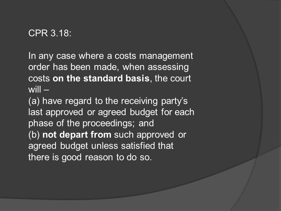 CPR 3.18: In any case where a costs management order has been made, when assessing costs on the standard basis, the court will – (a) have regard to th