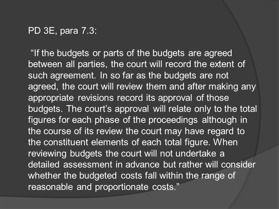 """PD 3E, para 7.3: """"If the budgets or parts of the budgets are agreed between all parties, the court will record the extent of such agreement. In so far"""
