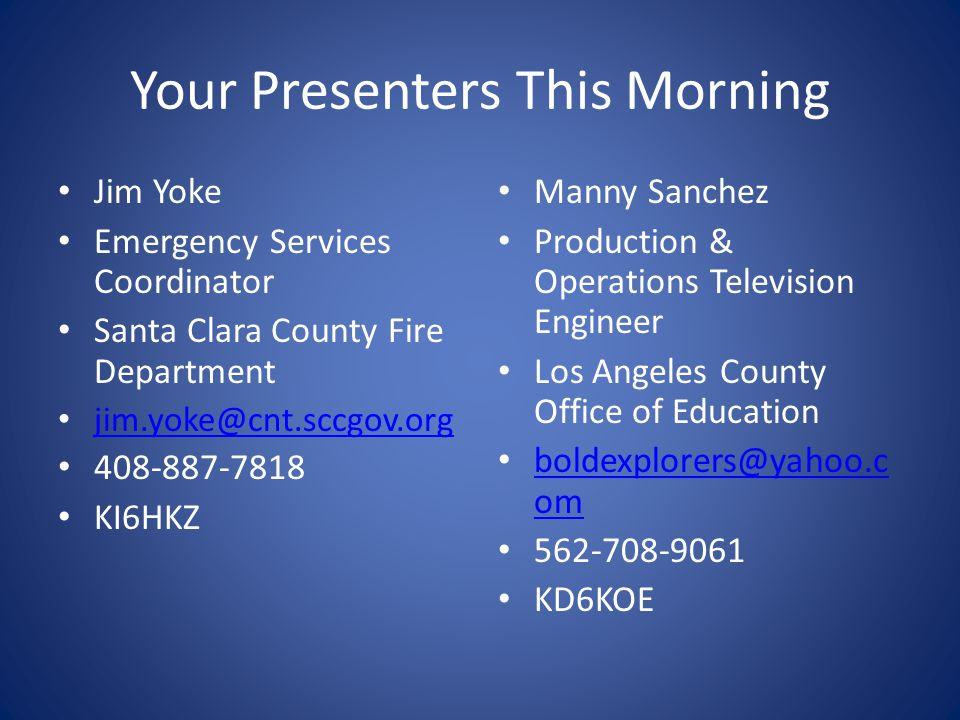 Your Presenters This Morning Jim Yoke Emergency Services Coordinator Santa Clara County Fire Department jim.yoke@cnt.sccgov.org 408-887-7818 KI6HKZ Manny Sanchez Production & Operations Television Engineer Los Angeles County Office of Education boldexplorers@yahoo.c om boldexplorers@yahoo.c om 562-708-9061 KD6KOE