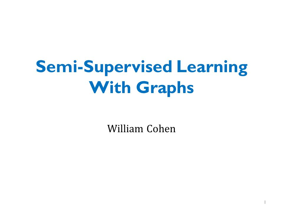 Semi-Supervised Learning With Graphs William Cohen 1