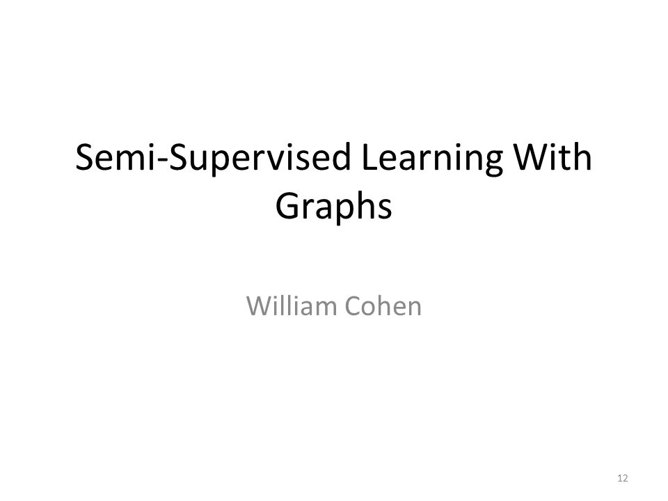 Semi-Supervised Learning With Graphs William Cohen 12