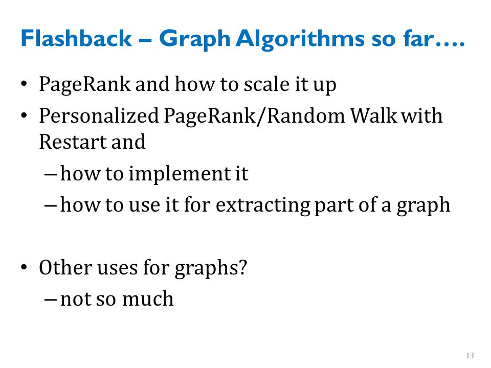 Flashback – Graph Algorithms so far…. PageRank and how to scale it up Personalized PageRank/Random Walk with Restart and – how to implement it – how t