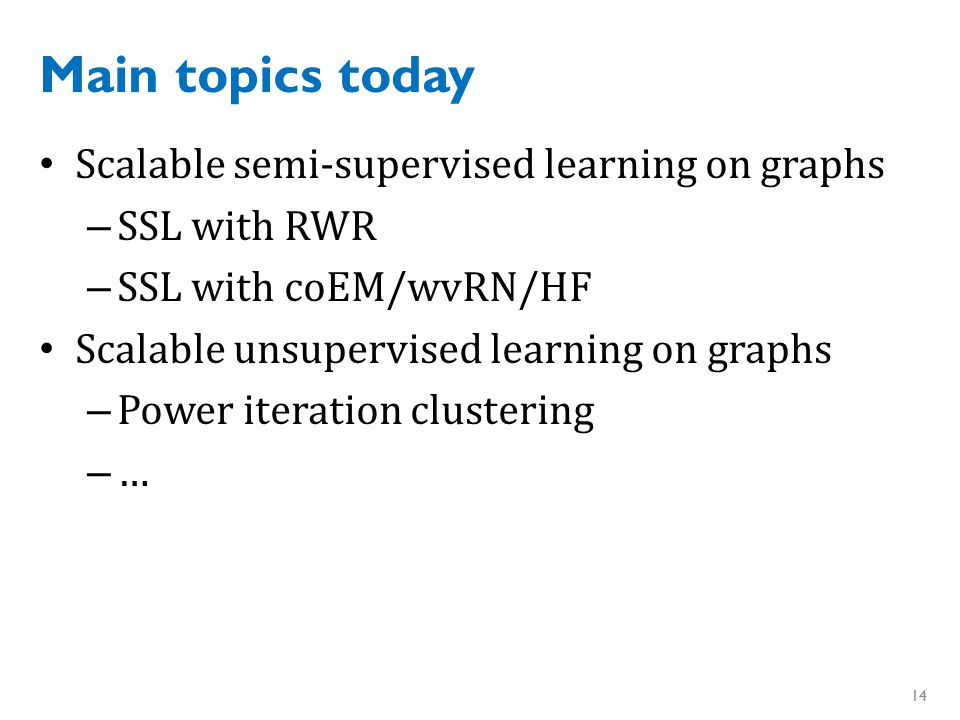 Main topics today Scalable semi-supervised learning on graphs – SSL with RWR – SSL with coEM/wvRN/HF Scalable unsupervised learning on graphs – Power iteration clustering – … 14