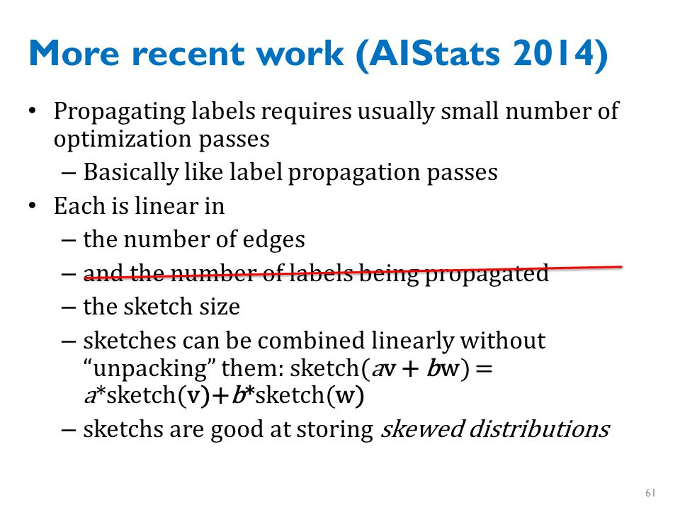 More recent work (AIStats 2014) Label distributions are often very skewed – sparse initial labels – community structure: labels from other subcommunities have small weight 62