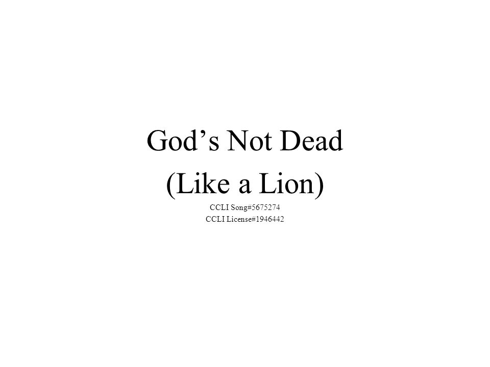 God's Not Dead (Like a Lion) CCLI Song#5675274 CCLI License#1946442