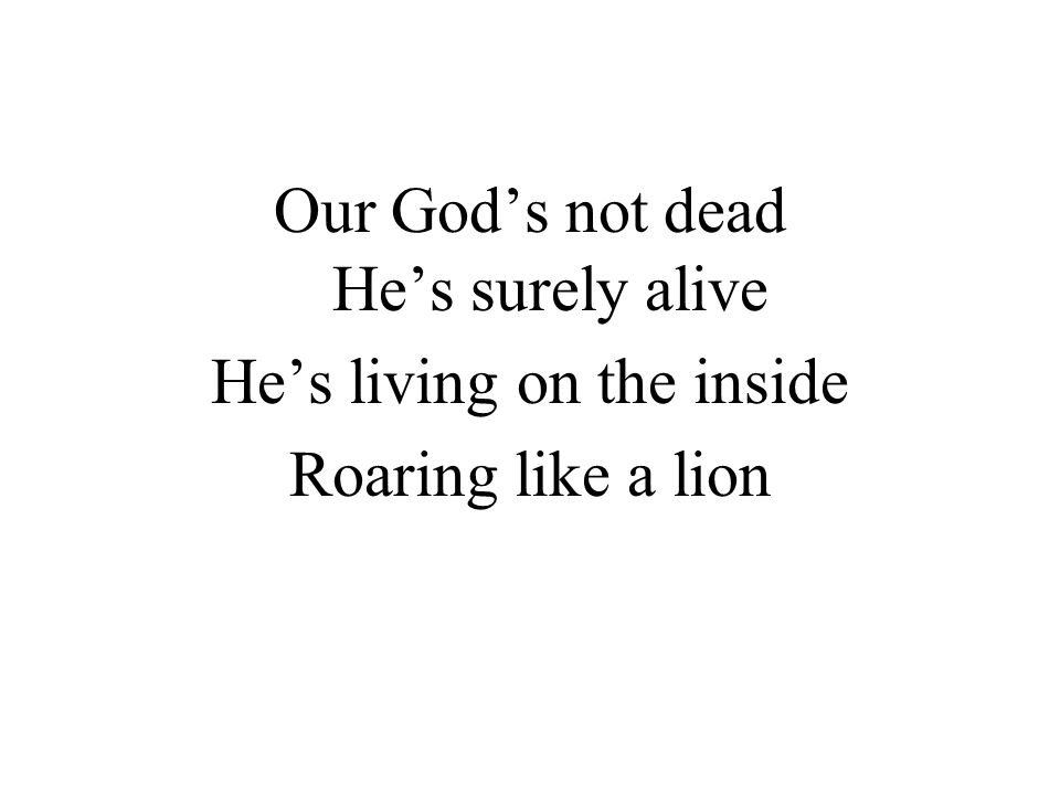 Our God's not dead He's surely alive He's living on the inside Roaring like a lion