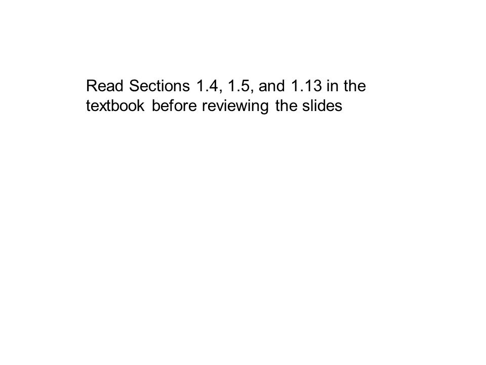 Read Sections 1.4, 1.5, and 1.13 in the textbook before reviewing the slides