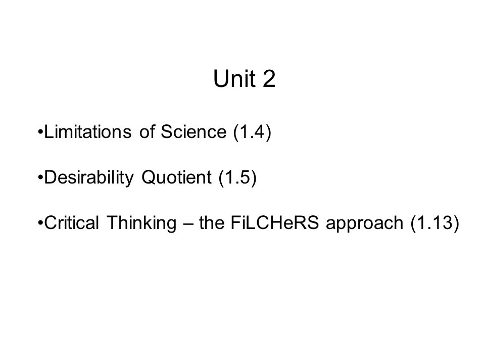 Unit 2 Limitations of Science (1.4) Desirability Quotient (1.5) Critical Thinking – the FiLCHeRS approach (1.13)