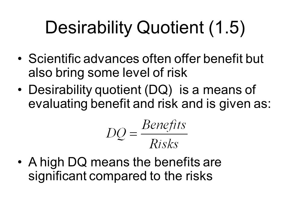Desirability Quotient (1.5) Scientific advances often offer benefit but also bring some level of risk Desirability quotient (DQ) is a means of evaluat